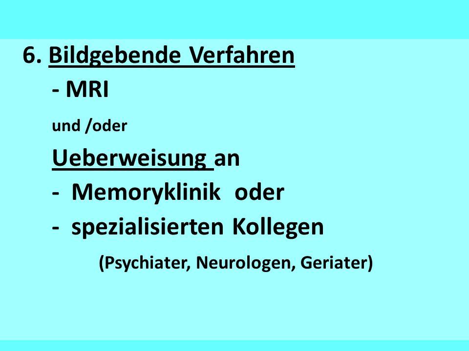6. Bildgebende Verfahren - MRI und /oder Ueberweisung an - Memoryklinik oder - spezialisierten Kollegen (Psychiater, Neurologen, Geriater)