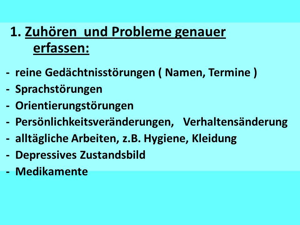 1. Zuhören und Probleme genauer erfassen: - reine Gedächtnisstörungen ( Namen, Termine ) - Sprachstörungen - Orientierungstörungen - Persönlichkeitsve