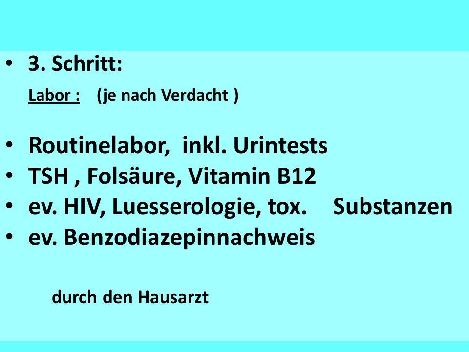 3. Schritt: Labor : (je nach Verdacht ) Routinelabor, inkl. Urintests TSH, Folsäure, Vitamin B12 ev. HIV, Luesserologie, tox. Substanzen ev. Benzodiaz