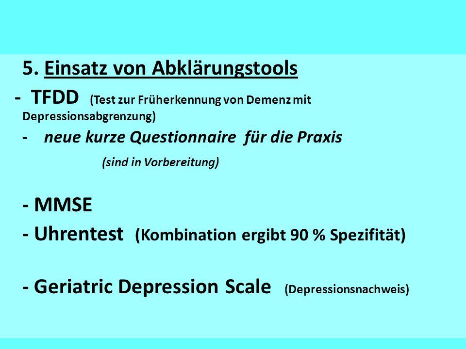 5. Einsatz von Abklärungstools - TFDD (Test zur Früherkennung von Demenz mit Depressionsabgrenzung) - neue kurze Questionnaire für die Praxis (sind in