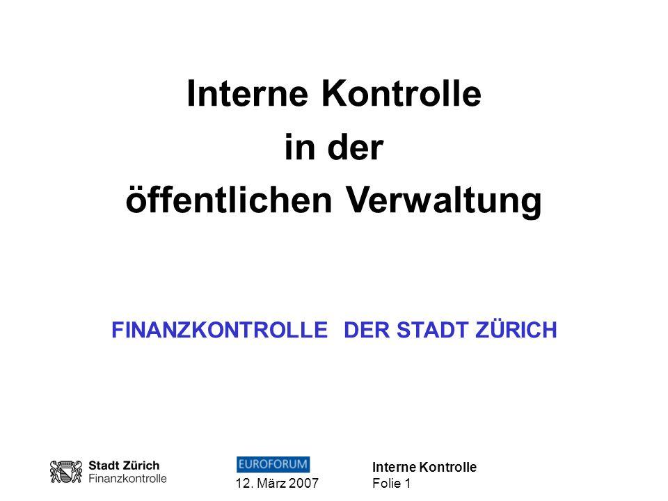 Interne Kontrolle 12. März 2007 Folie 1 Interne Kontrolle in der öffentlichen Verwaltung FINANZKONTROLLE DER STADT ZÜRICH