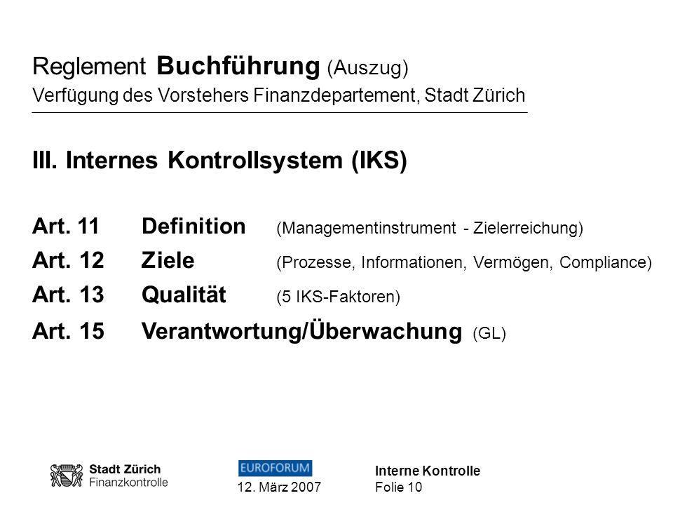 Interne Kontrolle 12. März 2007 Folie 10 Reglement Buchführung (Auszug) Verfügung des Vorstehers Finanzdepartement, Stadt Zürich III. Internes Kontrol