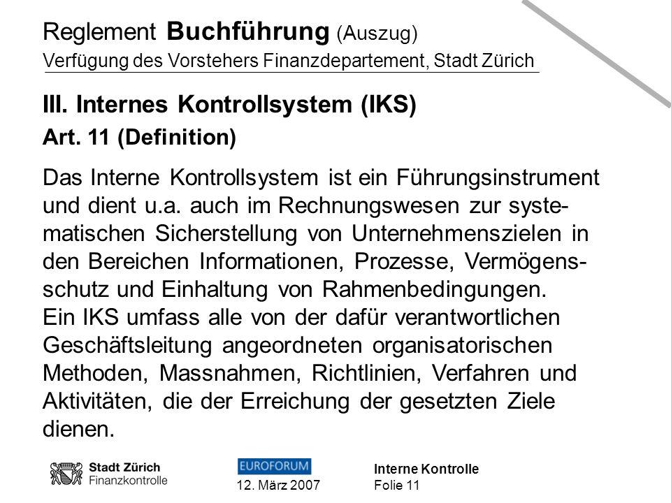 Interne Kontrolle 12. März 2007 Folie 11 Reglement Buchführung (Auszug) Verfügung des Vorstehers Finanzdepartement, Stadt Zürich III. Internes Kontrol