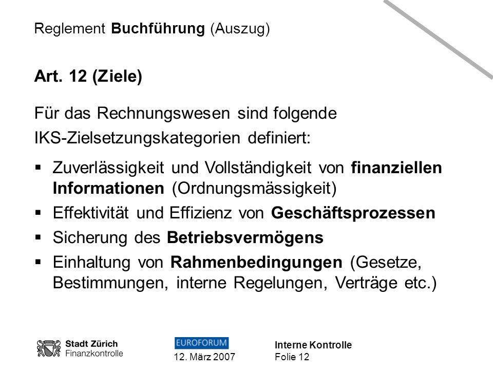 Interne Kontrolle 12. März 2007 Folie 12 Reglement Buchführung (Auszug) Art. 12 (Ziele) Für das Rechnungswesen sind folgende IKS-Zielsetzungskategorie