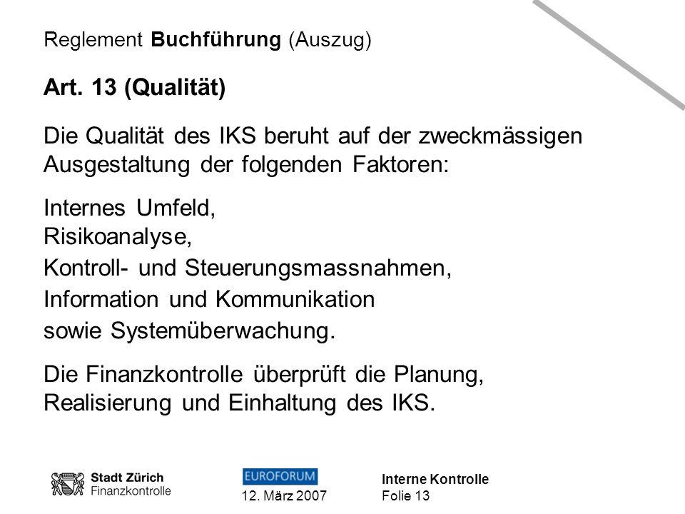 Interne Kontrolle 12. März 2007 Folie 13 Reglement Buchführung (Auszug) Art. 13 (Qualität) Die Qualität des IKS beruht auf der zweckmässigen Ausgestal