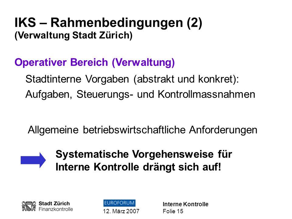 Interne Kontrolle 12. März 2007 Folie 15 IKS – Rahmenbedingungen (2) (Verwaltung Stadt Zürich) Operativer Bereich (Verwaltung) Stadtinterne Vorgaben (