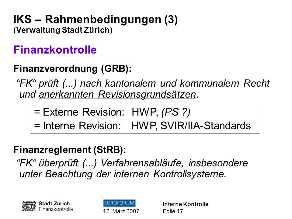 Interne Kontrolle 12. März 2007 Folie 17 IKS – Rahmenbedingungen (3) (Verwaltung Stadt Zürich) Finanzkontrolle Finanzverordnung (GRB): FK prüft (...)