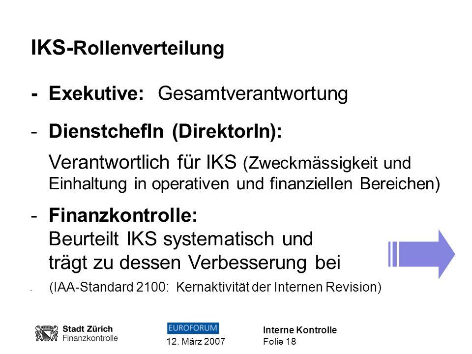 Interne Kontrolle 12. März 2007 Folie 18 IKS- Rollenverteilung -Exekutive: Gesamtverantwortung -DienstchefIn (DirektorIn): Verantwortlich für IKS (Zwe