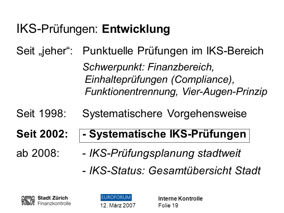 Interne Kontrolle 12. März 2007 Folie 19 IKS- Prüfungen: Entwicklung Seit jeher: Punktuelle Prüfungen im IKS-Bereich Schwerpunkt: Finanzbereich, Einha