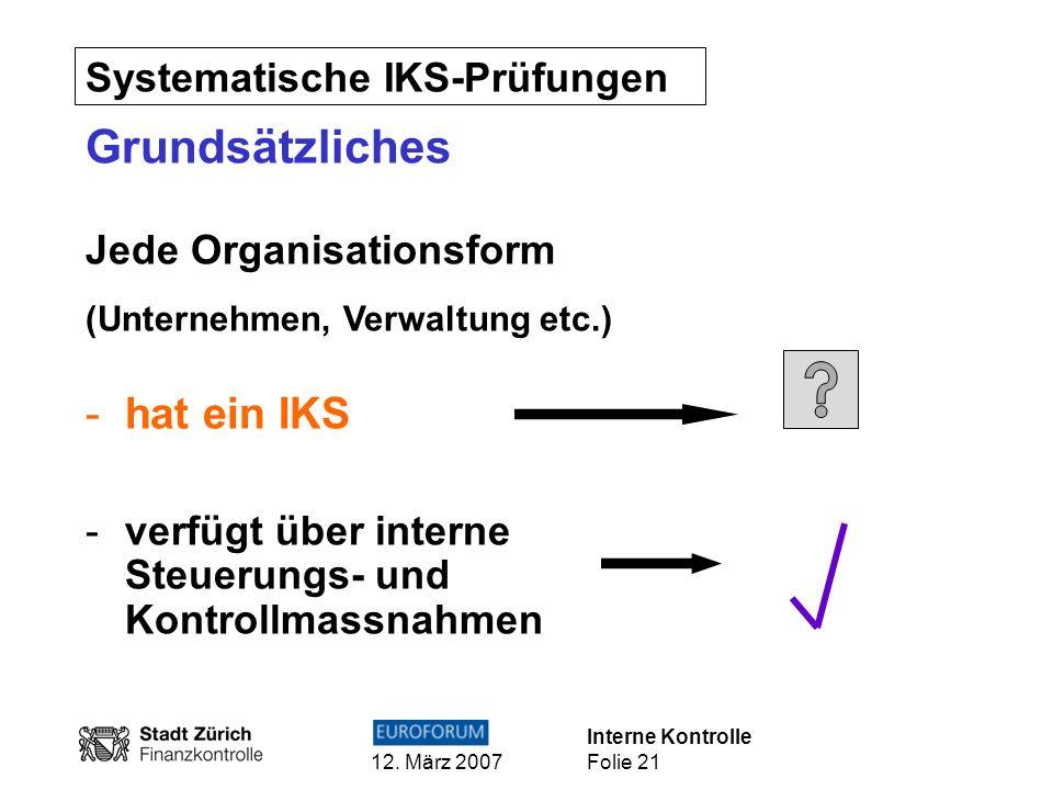 Interne Kontrolle 12. März 2007 Folie 21 Systematische IKS-Prüfungen Grundsätzliches Jede Organisationsform (Unternehmen, Verwaltung etc.) -hat ein IK
