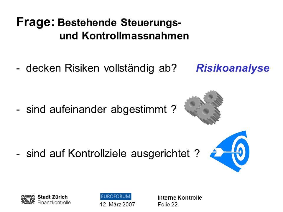 Interne Kontrolle 12. März 2007 Folie 22 Frage: Bestehende Steuerungs- und Kontrollmassnahmen - decken Risiken vollständig ab? Risikoanalyse - sind au