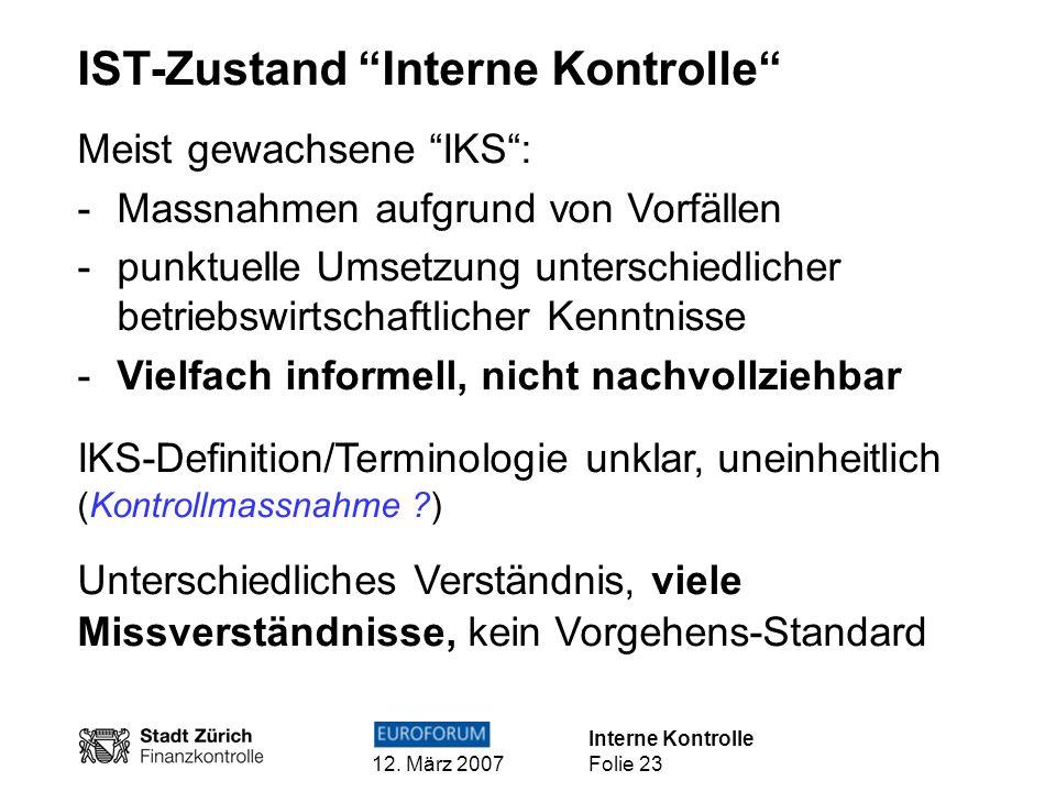 Interne Kontrolle 12. März 2007 Folie 23 IST-Zustand Interne Kontrolle Meist gewachsene IKS: -Massnahmen aufgrund von Vorfällen -punktuelle Umsetzung
