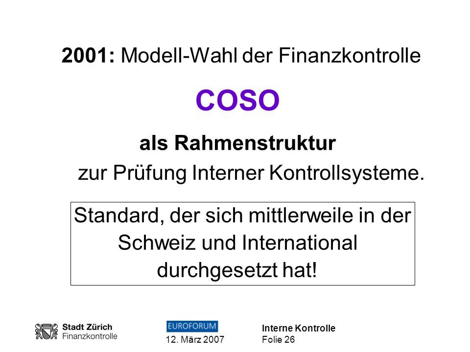 Interne Kontrolle 12. März 2007 Folie 26 2001: Modell-Wahl der Finanzkontrolle COSO als Rahmenstruktur zur Prüfung Interner Kontrollsysteme. Standard,