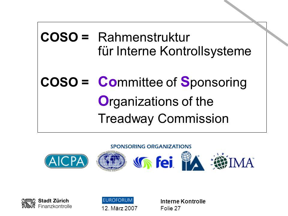 Interne Kontrolle 12. März 2007 Folie 27 COSO =Rahmenstruktur für Interne Kontrollsysteme COSO = Co mmittee of S ponsoring O rganizations of the Tread