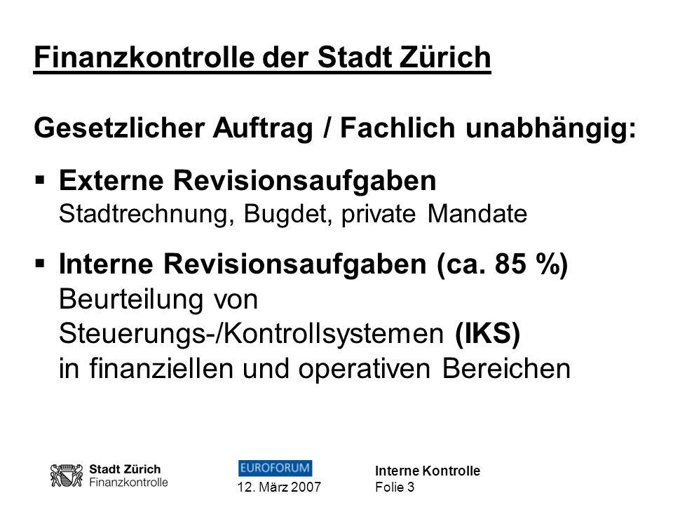 Interne Kontrolle 12. März 2007 Folie 3 Finanzkontrolle der Stadt Zürich Gesetzlicher Auftrag / Fachlich unabhängig: Externe Revisionsaufgaben Stadtre
