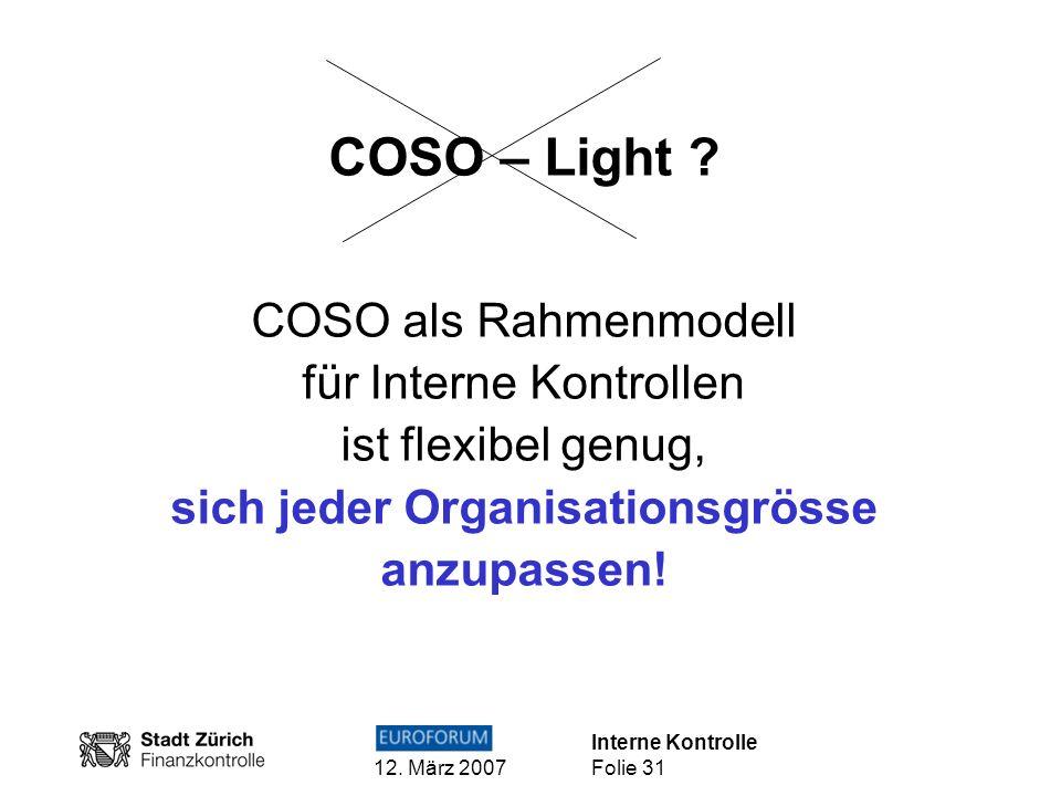 Interne Kontrolle 12. März 2007 Folie 31 COSO – Light ? COSO als Rahmenmodell für Interne Kontrollen ist flexibel genug, sich jeder Organisationsgröss