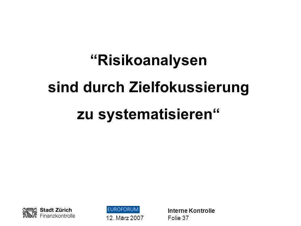 Interne Kontrolle 12. März 2007 Folie 37 Risikoanalysen sind durch Zielfokussierung zu systematisieren