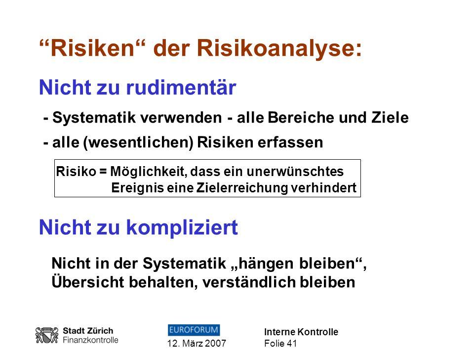 Interne Kontrolle 12. März 2007 Folie 41 Risiken der Risikoanalyse: Nicht zu rudimentär - Systematik verwenden - alle Bereiche und Ziele - alle (wesen
