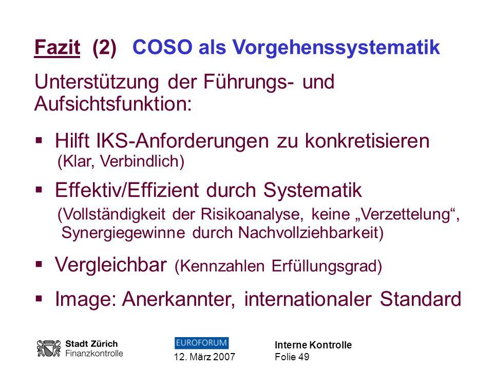 Interne Kontrolle 12. März 2007 Folie 49 Fazit (2) COSO als Vorgehenssystematik Unterstützung der Führungs- und Aufsichtsfunktion: Hilft IKS-Anforderu
