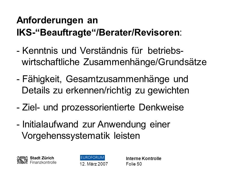 Interne Kontrolle 12. März 2007 Folie 50 Anforderungen an IKS-Beauftragte/Berater/Revisoren: - Kenntnis und Verständnis für betriebs- wirtschaftliche