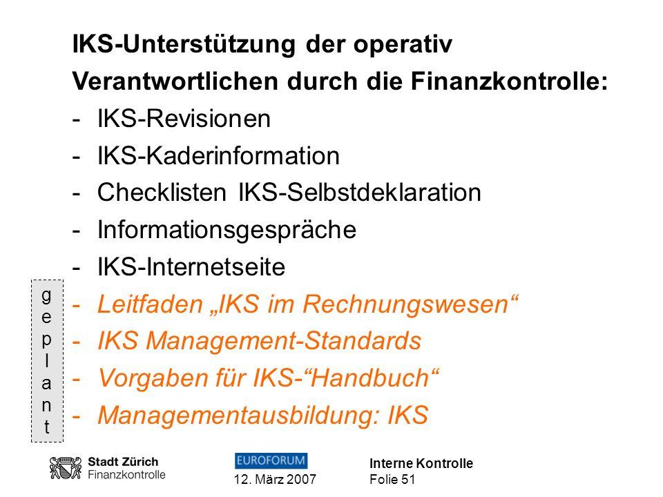 Interne Kontrolle 12. März 2007 Folie 51 IKS-Unterstützung der operativ Verantwortlichen durch die Finanzkontrolle: -IKS-Revisionen -IKS-Kaderinformat