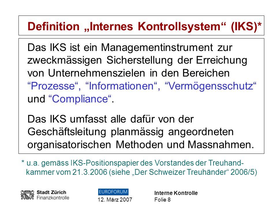 Interne Kontrolle 12. März 2007 Folie 8 Definition Internes Kontrollsystem (IKS)* Das IKS ist ein Managementinstrument zur zweckmässigen Sicherstellun