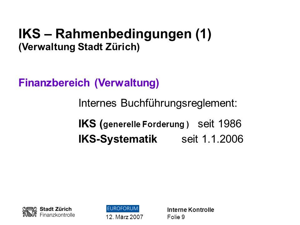 Interne Kontrolle 12. März 2007 Folie 9 IKS – Rahmenbedingungen (1) (Verwaltung Stadt Zürich) Finanzbereich (Verwaltung) Internes Buchführungsreglemen
