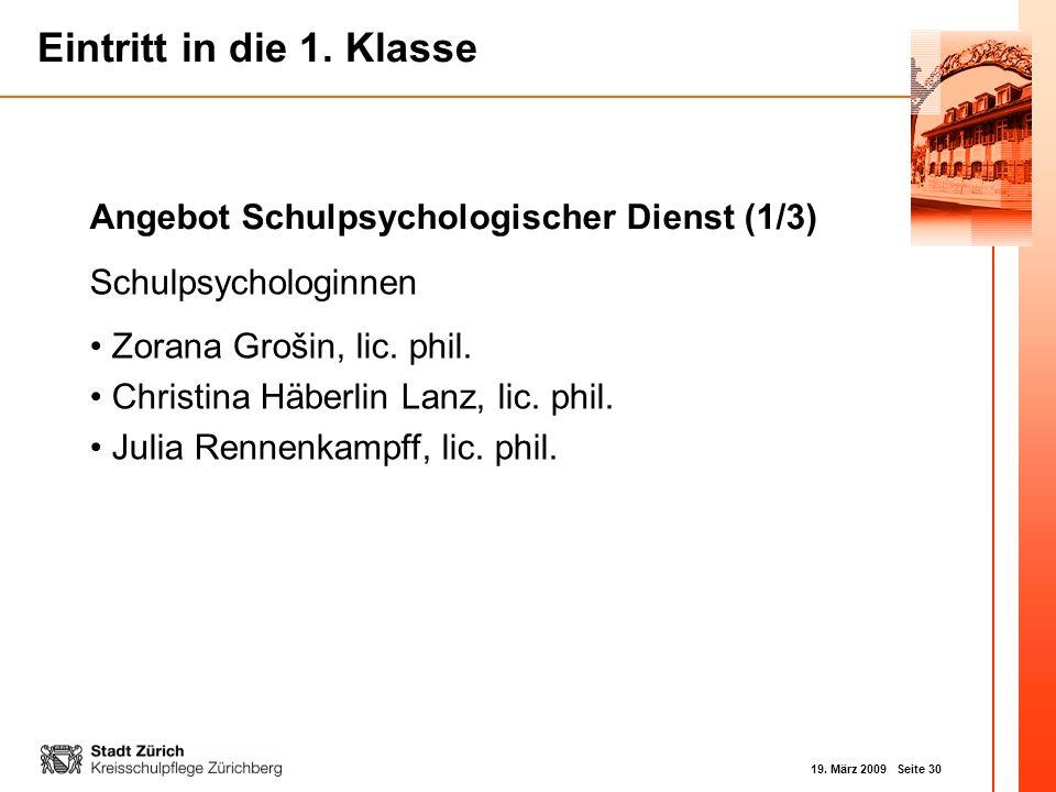19. März 2009 Seite 30 Eintritt in die 1. Klasse Schulpsychologinnen Zorana Grošin, lic. phil. Christina Häberlin Lanz, lic. phil. Julia Rennenkampff,