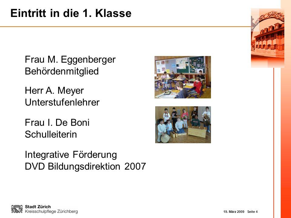 19. März 2009 Seite 4 Eintritt in die 1. Klasse Frau M. Eggenberger Behördenmitglied Herr A. Meyer Unterstufenlehrer Integrative Förderung DVD Bildung