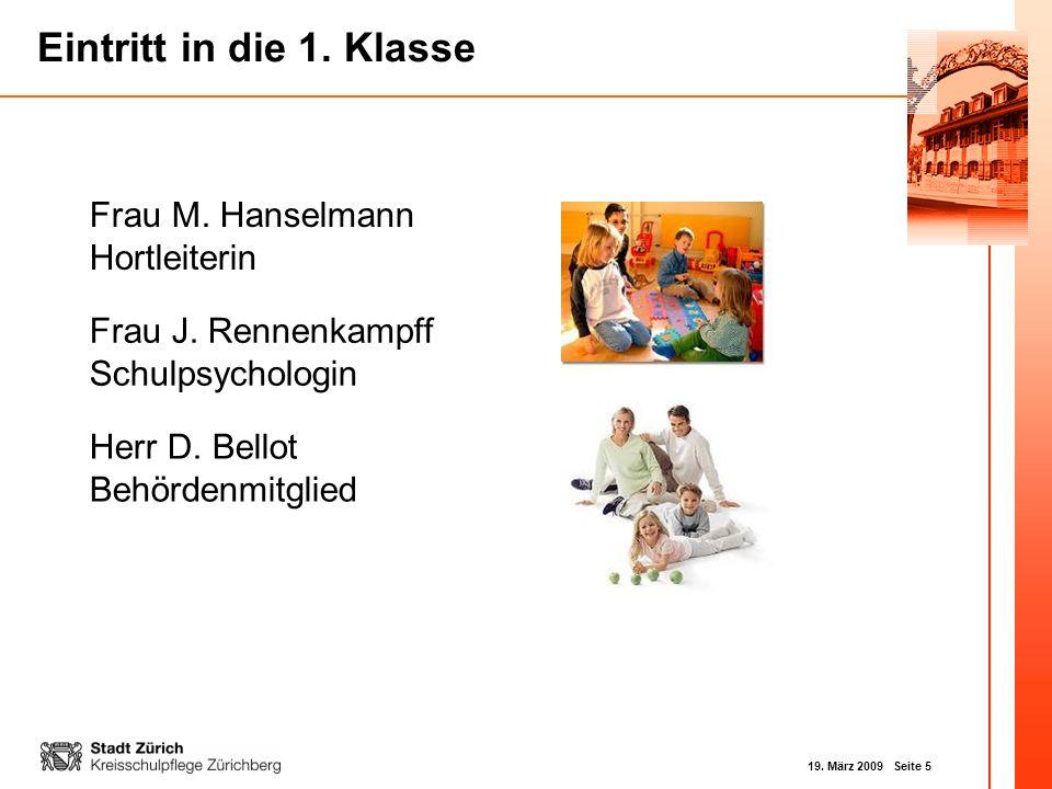 19. März 2009 Seite 5 Eintritt in die 1. Klasse Herr D. Bellot Behördenmitglied Frau M. Hanselmann Hortleiterin Frau J. Rennenkampff Schulpsychologin