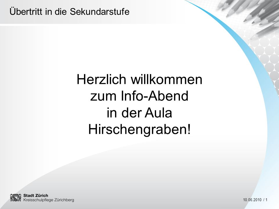Übertritt in die Sekundarstufe 10.06.2010 / 1 Herzlich willkommen zum Info-Abend in der Aula Hirschengraben!