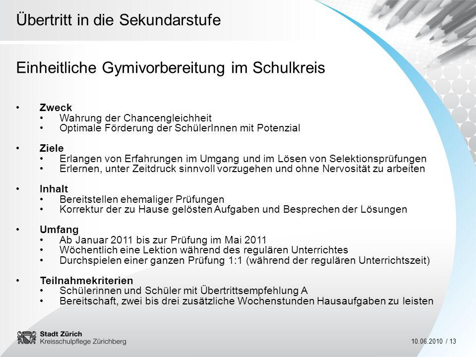 Übertritt in die Sekundarstufe 10.06.2010 / 13 Einheitliche Gymivorbereitung im Schulkreis Zweck Wahrung der Chancengleichheit Optimale Förderung der