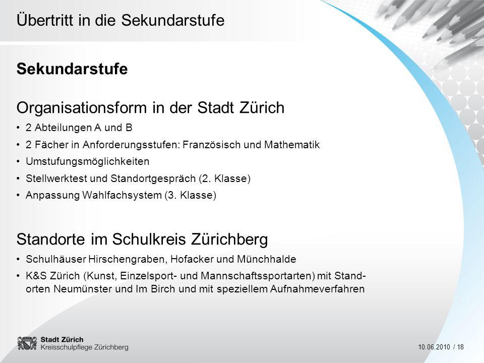 Übertritt in die Sekundarstufe 10.06.2010 / 18 Sekundarstufe Organisationsform in der Stadt Zürich 2 Abteilungen A und B 2 Fächer in Anforderungsstufe