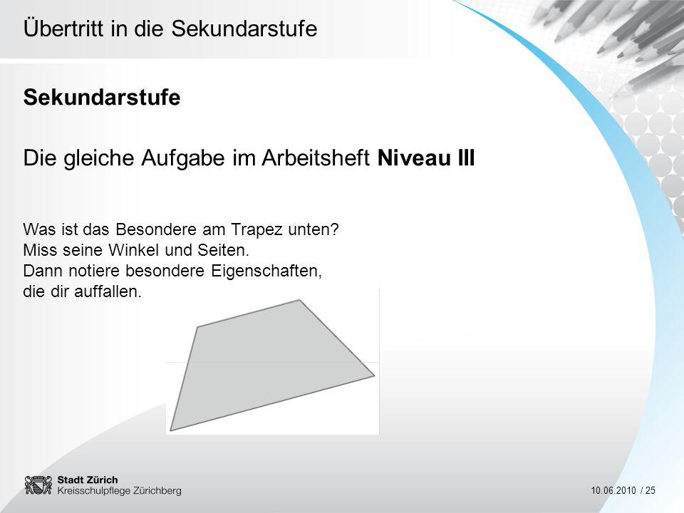 Übertritt in die Sekundarstufe 10.06.2010 / 25 Sekundarstufe Die gleiche Aufgabe im Arbeitsheft Niveau III Was ist das Besondere am Trapez unten? Miss