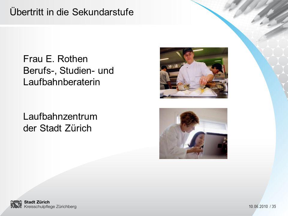 Übertritt in die Sekundarstufe 10.06.2010 / 35 Frau E. Rothen Berufs-, Studien- und Laufbahnberaterin Laufbahnzentrum der Stadt Zürich