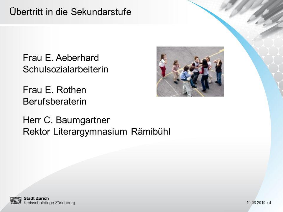 Übertritt in die Sekundarstufe 10.06.2010 / 4 Herr C. Baumgartner Rektor Literargymnasium Rämibühl Frau E. Aeberhard Schulsozialarbeiterin Frau E. Rot