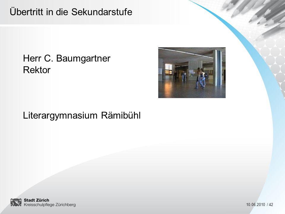 Übertritt in die Sekundarstufe 10.06.2010 / 42 Herr C. Baumgartner Rektor Literargymnasium Rämibühl