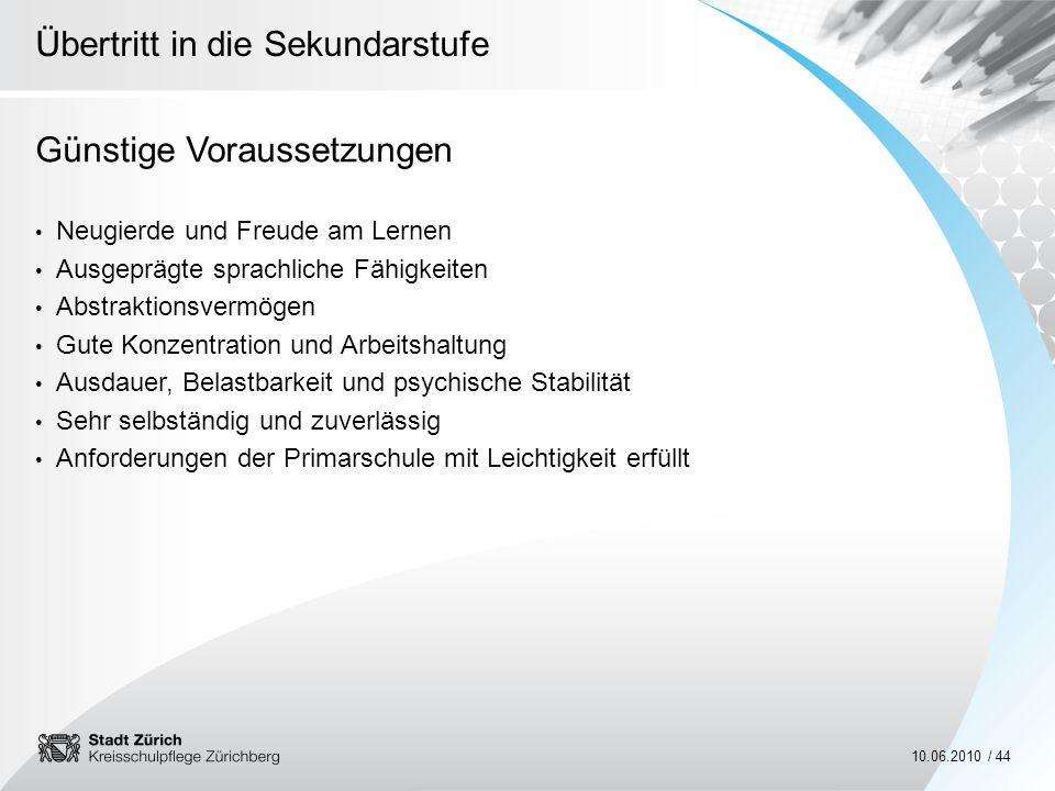 Übertritt in die Sekundarstufe 10.06.2010 / 44 Günstige Voraussetzungen Neugierde und Freude am Lernen Ausgeprägte sprachliche Fähigkeiten Abstraktion