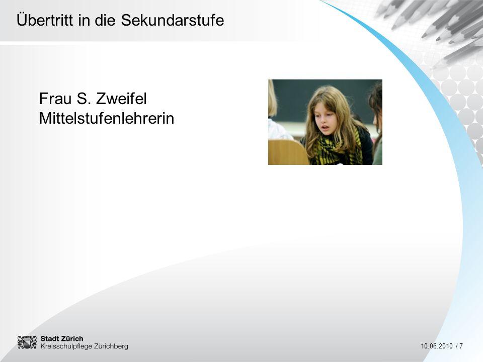 Übertritt in die Sekundarstufe 10.06.2010 / 7 Frau S. Zweifel Mittelstufenlehrerin