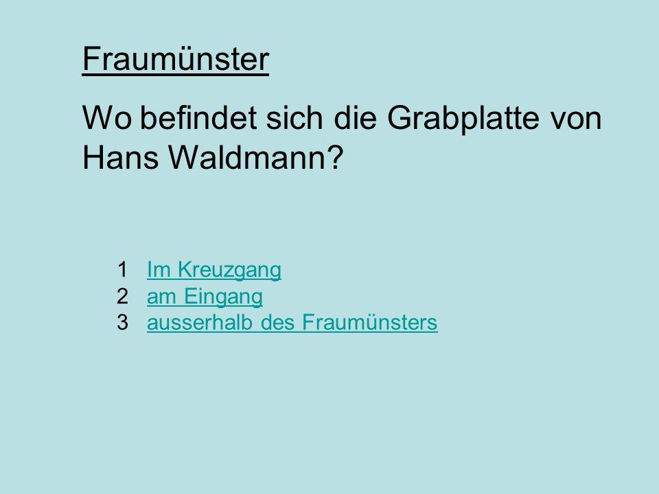1 Im Kreuzgang 2 am Eingang 3 ausserhalb des FraumünstersIm Kreuzgangam Eingangausserhalb des Fraumünsters Fraumünster Wo befindet sich die Grabplatte von Hans Waldmann?