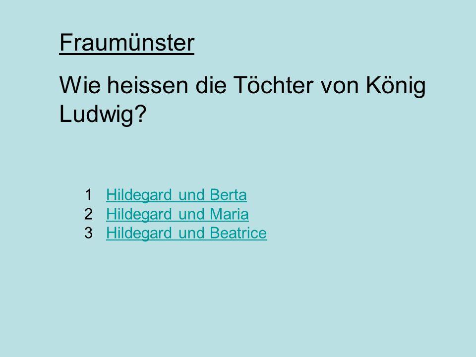 1 Hildegard und Berta 2 Hildegard und Maria 3 Hildegard und BeatriceHildegard und BertaHildegard und MariaHildegard und Beatrice Fraumünster Wie heissen die Töchter von König Ludwig?