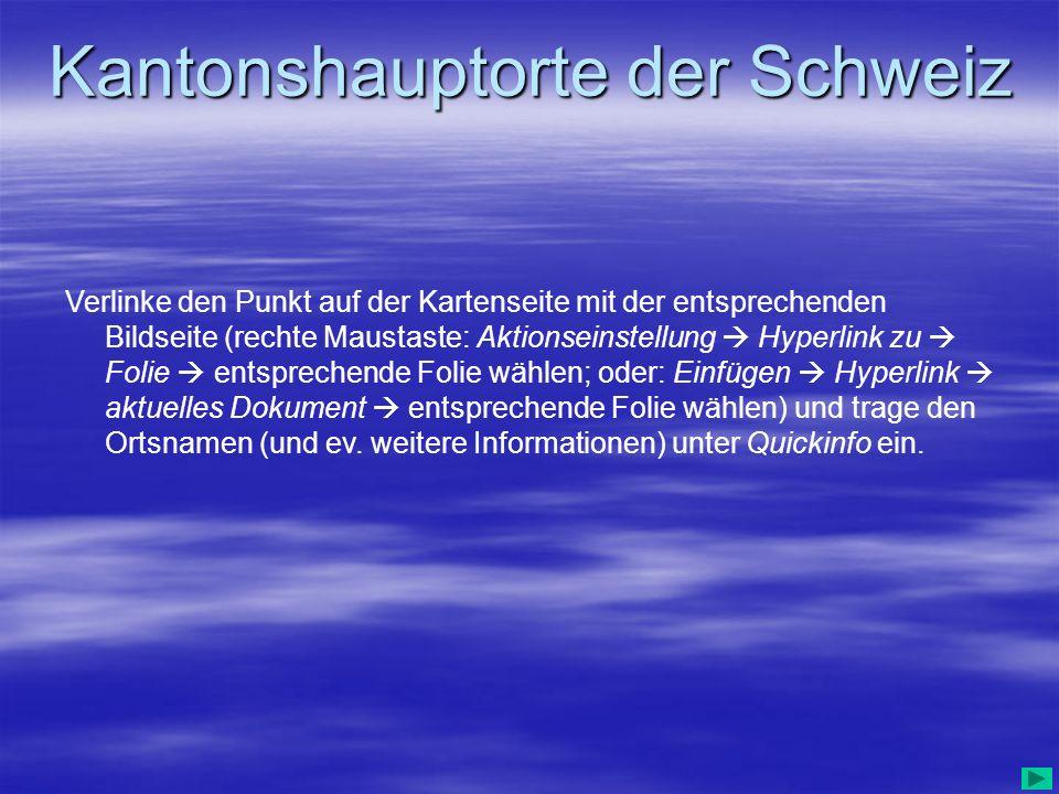 Kantonshauptorte der Schweiz Verlinke den Punkt auf der Kartenseite mit der entsprechenden Bildseite (rechte Maustaste: Aktionseinstellung Hyperlink z