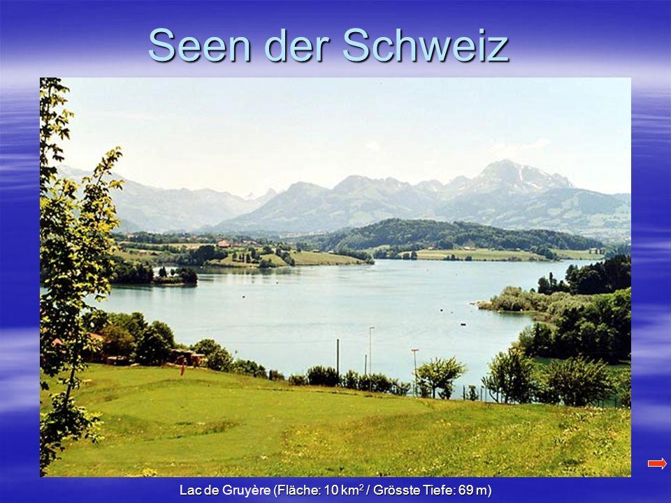 Seen der Schweiz Lac de (Fläche: 10 km 2 / Grösste Tiefe: 69 m) Lac de Gruyère (Fläche: 10 km 2 / Grösste Tiefe: 69 m)