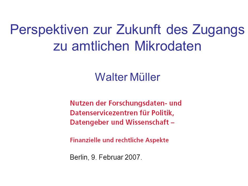 Perspektiven zur Zukunft des Zugangs zu amtlichen Mikrodaten Walter Müller Berlin, 9. Februar 2007.