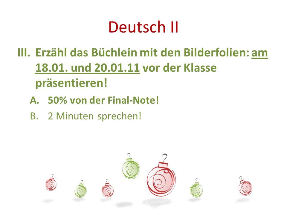 Deutsch II III.Erzähl das Büchlein mit den Bilderfolien: am 18.01. und 20.01.11 vor der Klasse präsentieren! A.50% von der Final-Note! B.2 Minuten spr