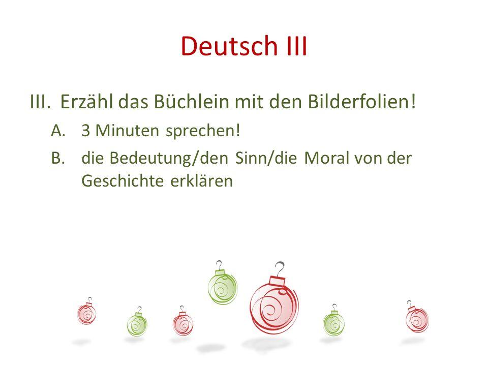 Deutsch III III.Erzähl das Büchlein mit den Bilderfolien! A.3 Minuten sprechen! B.die Bedeutung/den Sinn/die Moral von der Geschichte erklären