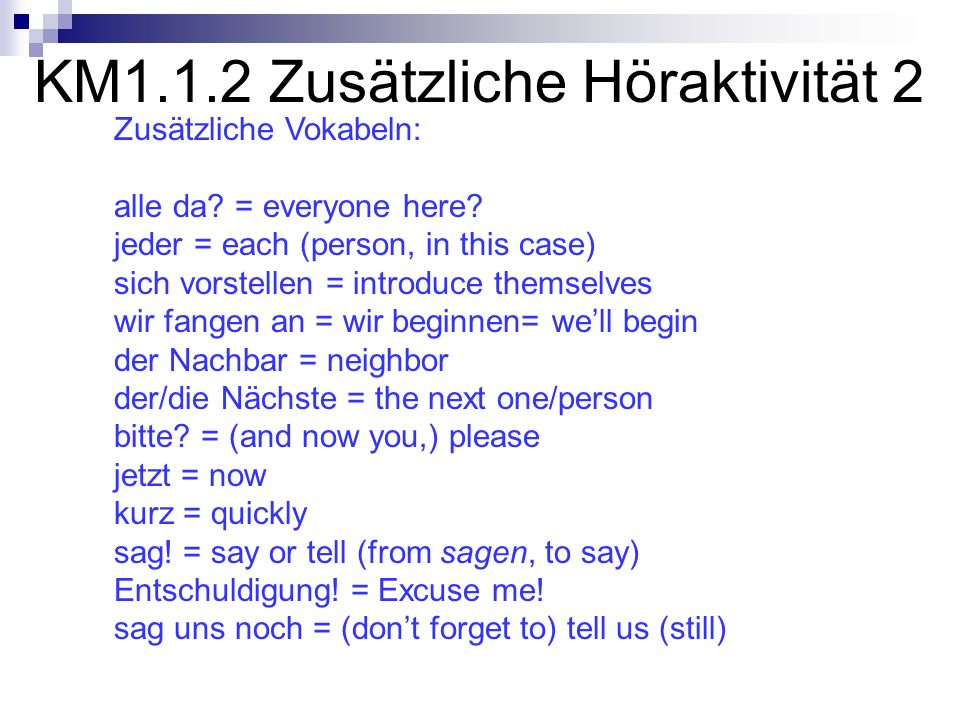 KM1.1.2 Zusätzliche Höraktivität 2 Zusätzliche Vokabeln: alle da? = everyone here? jeder = each (person, in this case) sich vorstellen = introduce the