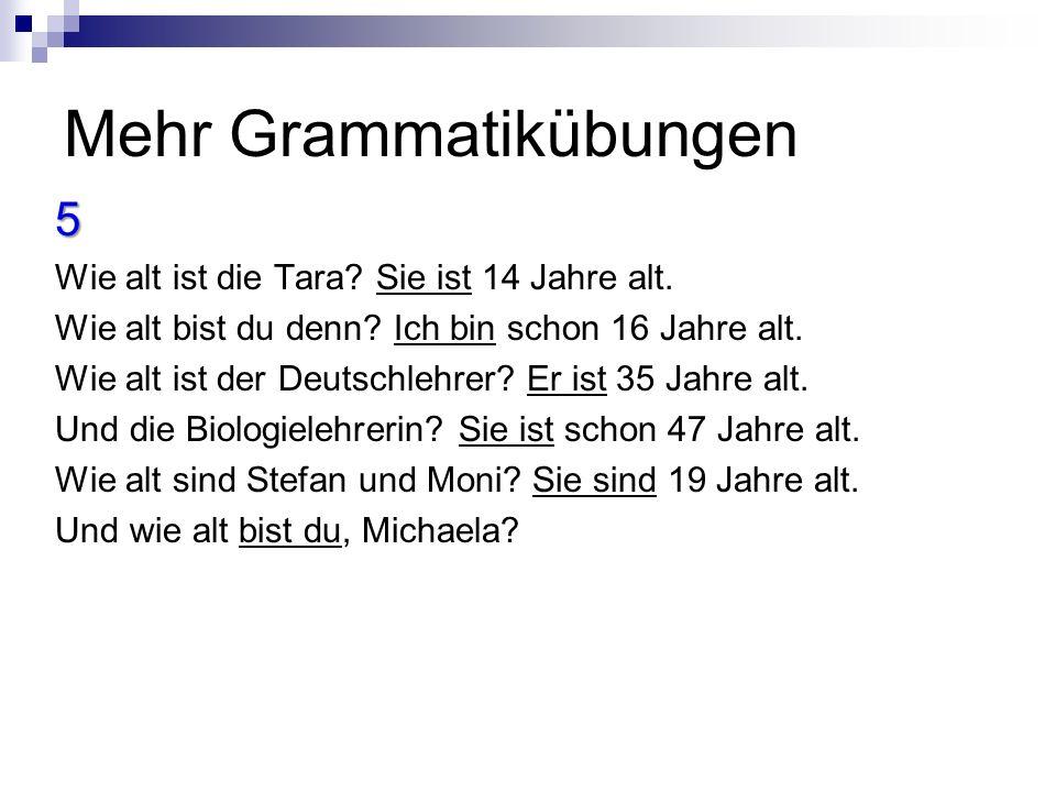 Mehr Grammatikübungen 5 Wie alt ist die Tara.Sie ist 14 Jahre alt.