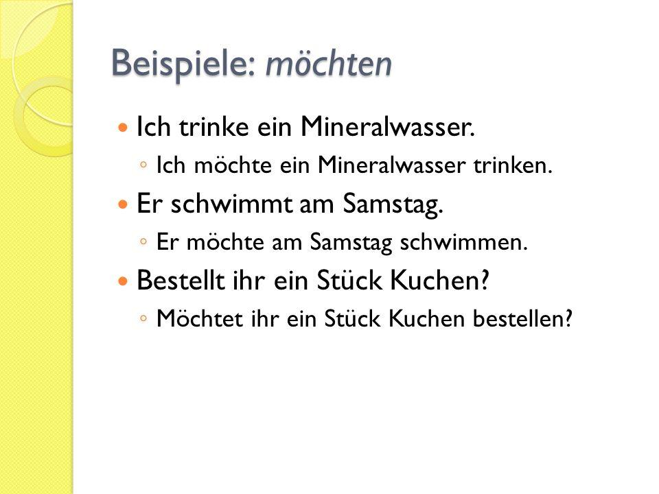 Beispiele: möchten Ich trinke ein Mineralwasser.Ich möchte ein Mineralwasser trinken.