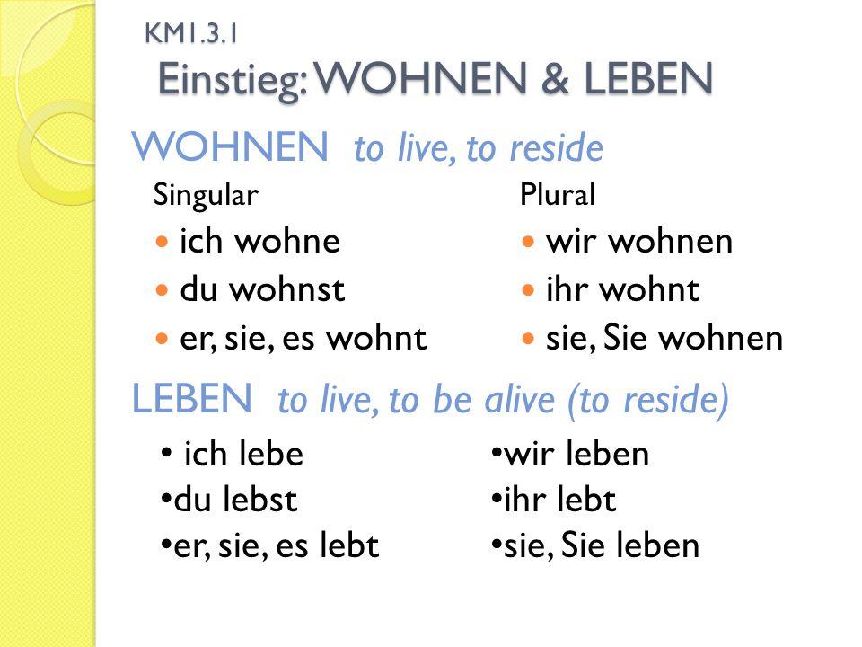 KM1.3.1 Einstieg: WOHNEN & LEBEN Singular ich wohne du wohnst er, sie, es wohnt Plural wir wohnen ihr wohnt sie, Sie wohnen LEBEN to live, to be alive (to reside) ich lebe du lebst er, sie, es lebt wir leben ihr lebt sie, Sie leben WOHNEN to live, to reside